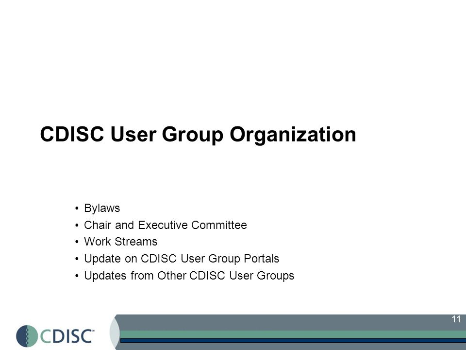11 CDISC User Group Organization Bylaws Chair and Executive Committee Work Streams Update on CDISC User Group Portals Updates from Other CDISC User Groups