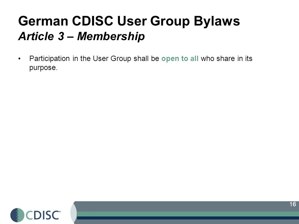 16 German CDISC User Group Bylaws Article 3 – Membership Participation in the User Group shall be open to all who share in its purpose.