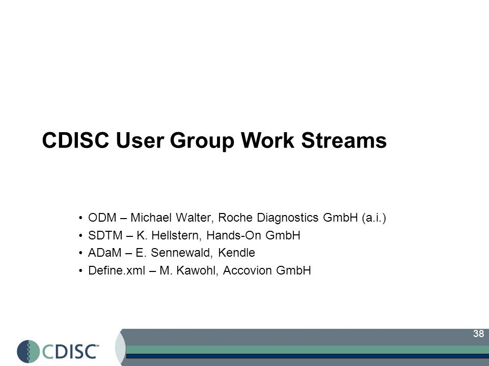 38 CDISC User Group Work Streams ODM – Michael Walter, Roche Diagnostics GmbH (a.i.) SDTM – K.