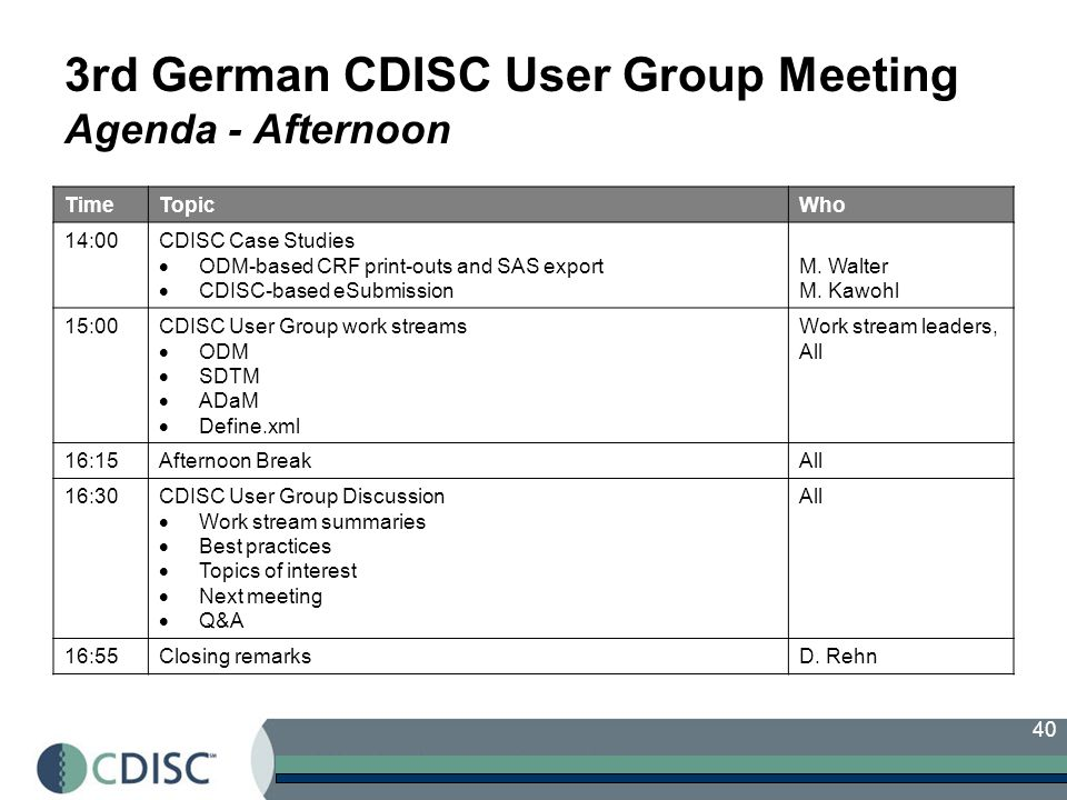 40 3rd German CDISC User Group Meeting Agenda - Afternoon TimeTopicWho 14:00CDISC Case Studies ODM-based CRF print-outs and SAS export CDISC-based eSubmission M.