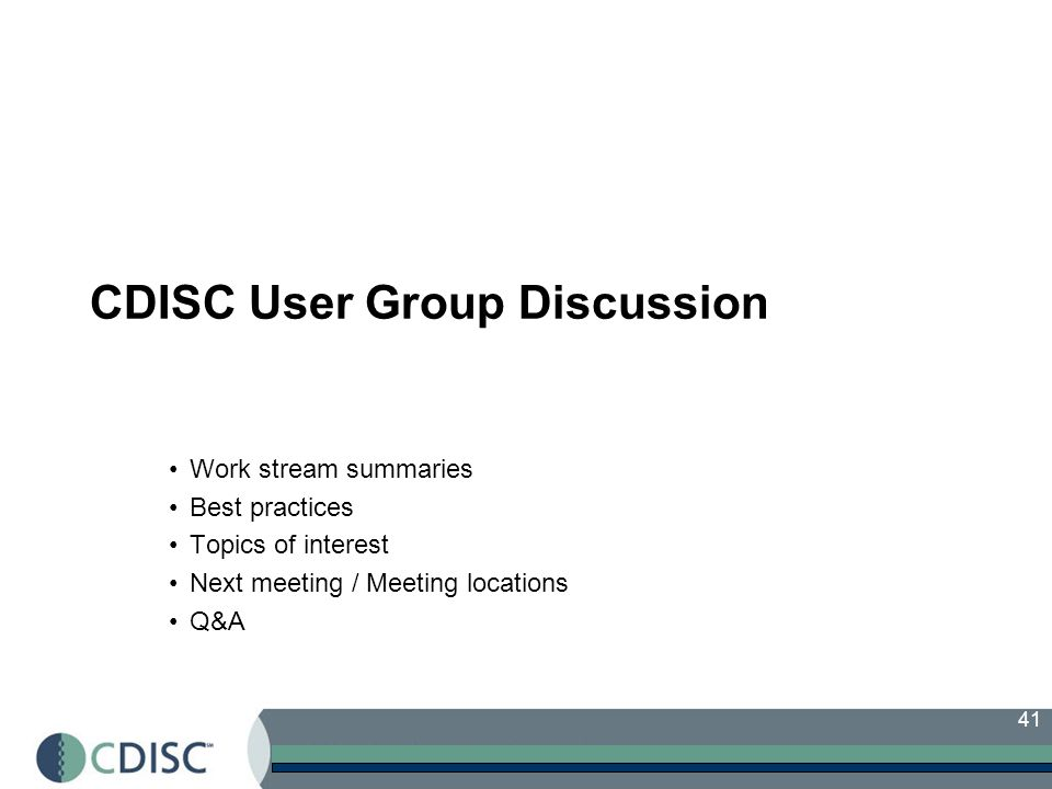 41 CDISC User Group Discussion Work stream summaries Best practices Topics of interest Next meeting / Meeting locations Q&A