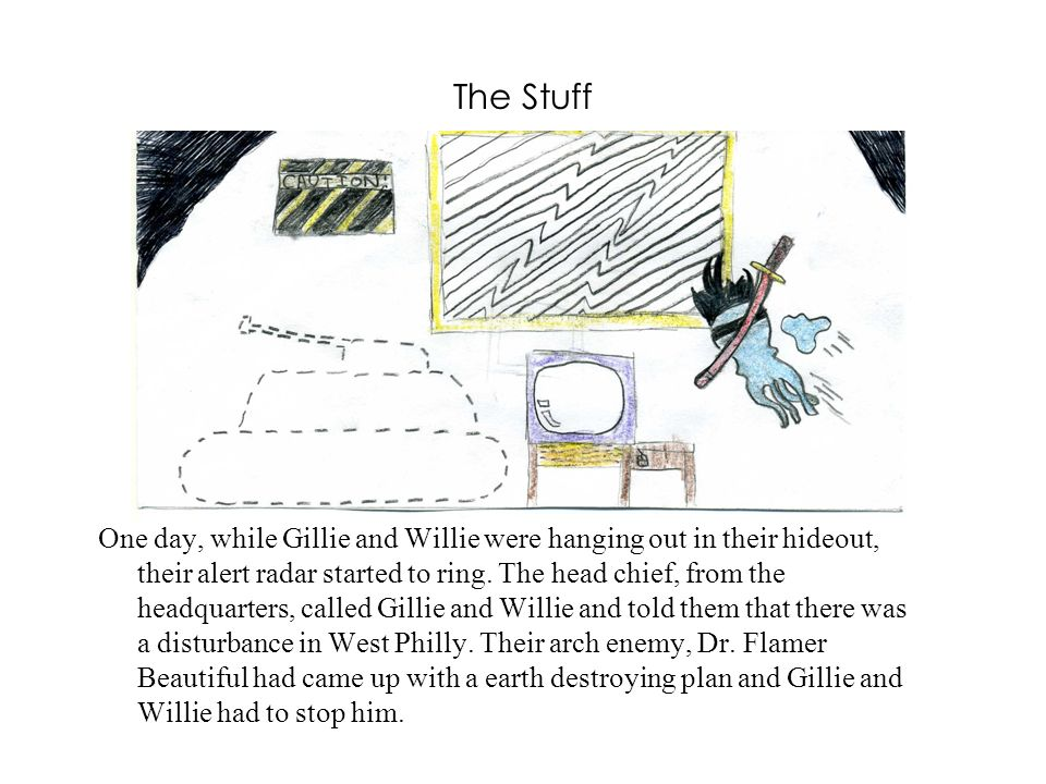 The Stuff One day, while Gillie and Willie were hanging out in their hideout, their alert radar started to ring.