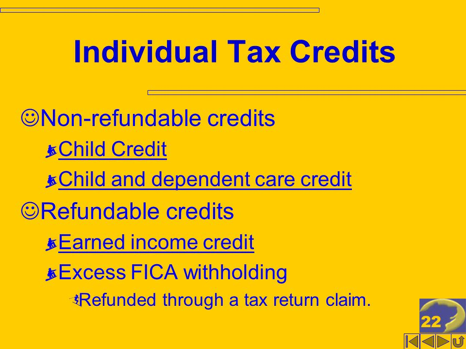 22 Individual Tax Credits Non-refundable credits Child Credit Child and dependent care credit Refundable credits Earned income credit Excess FICA withholding Refunded through a tax return claim.