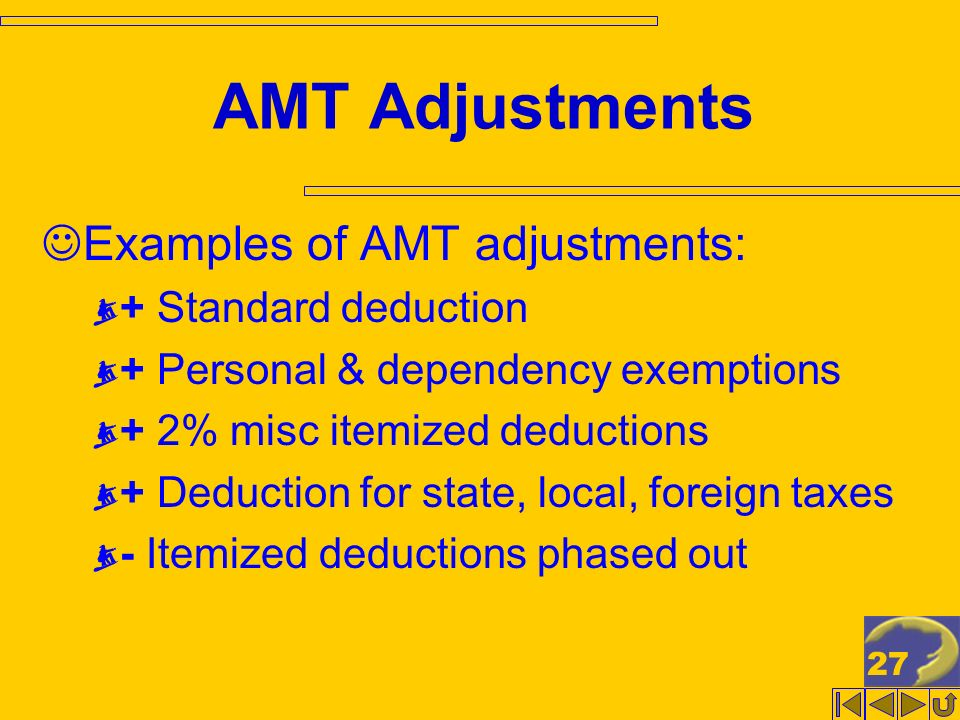 27 AMT Adjustments Examples of AMT adjustments: + Standard deduction + Personal & dependency exemptions + 2% misc itemized deductions + Deduction for state, local, foreign taxes - Itemized deductions phased out