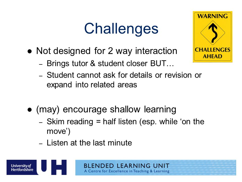 Challenges Not designed for 2 way interaction – Brings tutor & student closer BUT… – Student cannot ask for details or revision or expand into related areas (may) encourage shallow learning – Skim reading = half listen (esp.