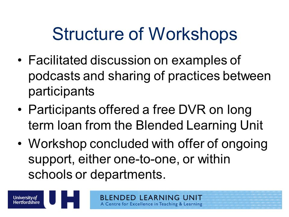 Structure of Workshops Facilitated discussion on examples of podcasts and sharing of practices between participants Participants offered a free DVR on long term loan from the Blended Learning Unit Workshop concluded with offer of ongoing support, either one-to-one, or within schools or departments.