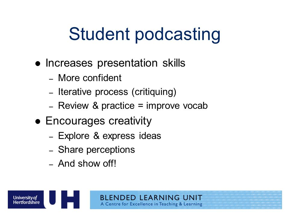 Student podcasting Increases presentation skills – More confident – Iterative process (critiquing) – Review & practice = improve vocab Encourages creativity – Explore & express ideas – Share perceptions – And show off!