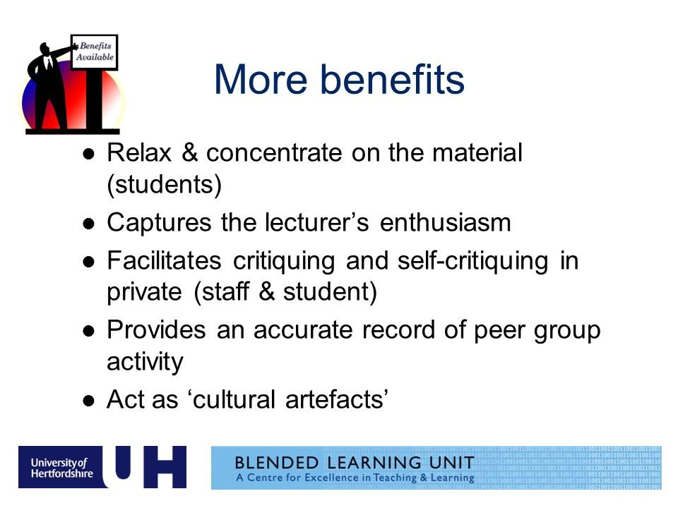 More benefits Relax & concentrate on the material (students) Captures the lecturers enthusiasm Facilitates critiquing and self-critiquing in private (staff & student) Provides an accurate record of peer group activity Act as cultural artefacts