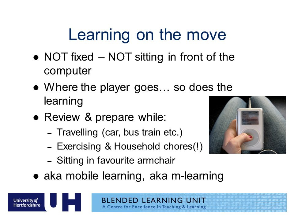 Learning on the move NOT fixed – NOT sitting in front of the computer Where the player goes… so does the learning Review & prepare while: – Travelling (car, bus train etc.) – Exercising & Household chores(!) – Sitting in favourite armchair aka mobile learning, aka m-learning