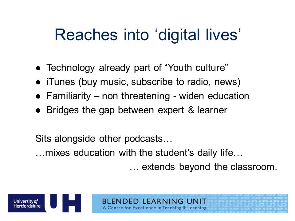 Reaches into digital lives Technology already part of Youth culture iTunes (buy music, subscribe to radio, news) Familiarity – non threatening - widen education Bridges the gap between expert & learner Sits alongside other podcasts… …mixes education with the students daily life… … extends beyond the classroom.