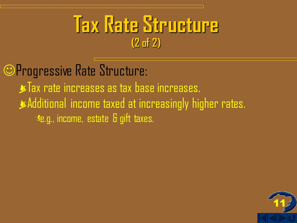 11 Tax Rate Structure (2 of 2) Progressive Rate Structure: Tax rate increases as tax base increases.
