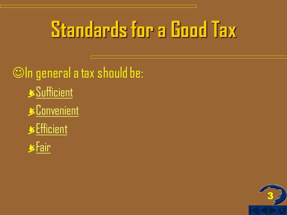 3 Standards for a Good Tax In general a tax should be: Sufficient Convenient Efficient Fair