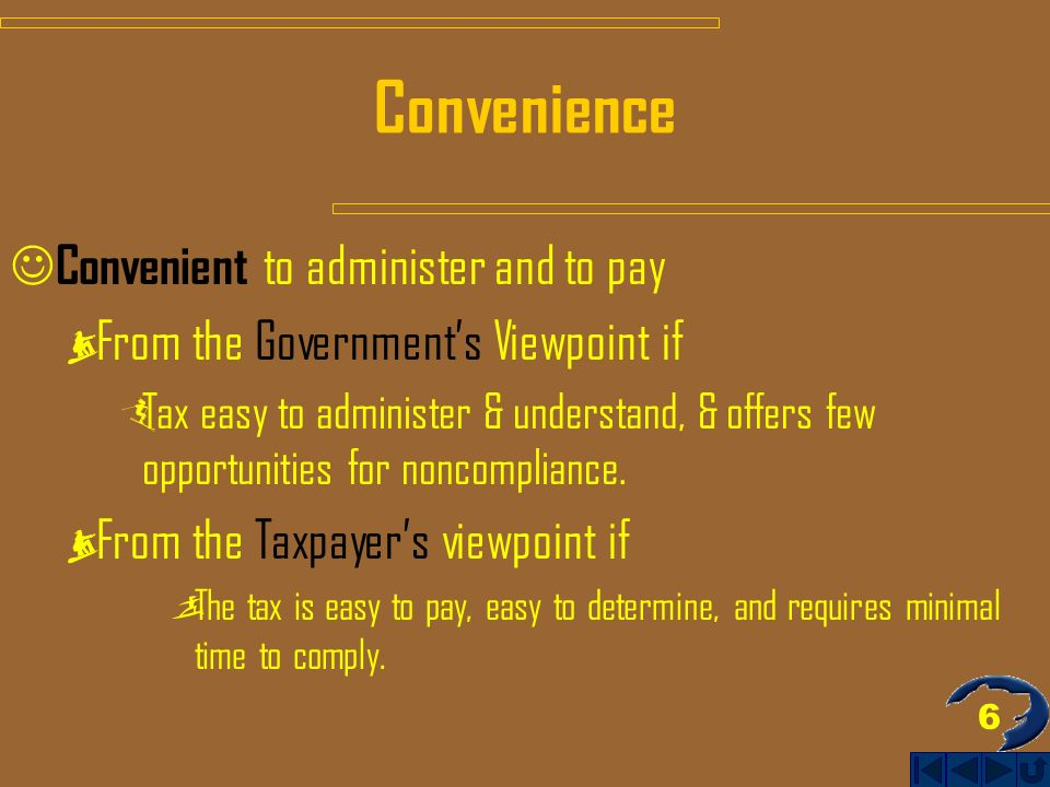 6 Convenience Convenient to administer and to pay From the Governments Viewpoint if Tax easy to administer & understand, & offers few opportunities for noncompliance.