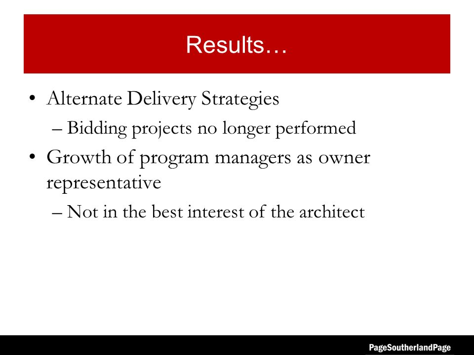 Results… Alternate Delivery Strategies –Bidding projects no longer performed Growth of program managers as owner representative –Not in the best interest of the architect