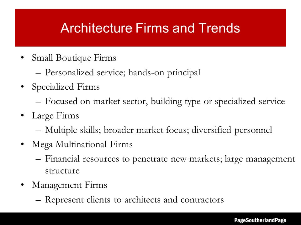 Architecture Firms and Trends Small Boutique Firms –Personalized service; hands-on principal Specialized Firms –Focused on market sector, building type or specialized service Large Firms –Multiple skills; broader market focus; diversified personnel Mega Multinational Firms –Financial resources to penetrate new markets; large management structure Management Firms –Represent clients to architects and contractors