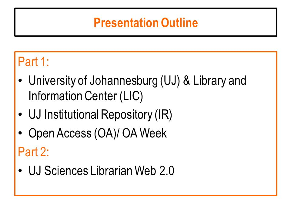 Presentation Outline Part 1: University of Johannesburg (UJ) & Library and Information Center (LIC) UJ Institutional Repository (IR) Open Access (OA)/ OA Week Part 2: UJ Sciences Librarian Web 2.0