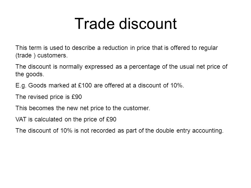 Trade discount This term is used to describe a reduction in price that is offered to regular (trade ) customers.