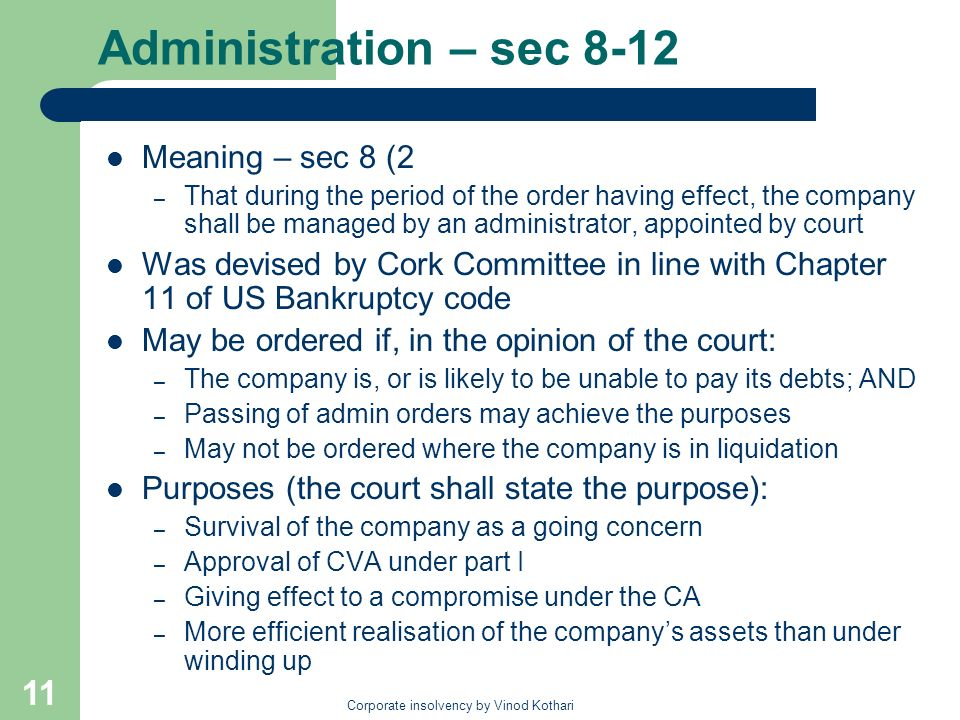 Corporate insolvency by Vinod Kothari 11 Administration – sec 8-12 Meaning – sec 8 (2 – That during the period of the order having effect, the company shall be managed by an administrator, appointed by court Was devised by Cork Committee in line with Chapter 11 of US Bankruptcy code May be ordered if, in the opinion of the court: – The company is, or is likely to be unable to pay its debts; AND – Passing of admin orders may achieve the purposes – May not be ordered where the company is in liquidation Purposes (the court shall state the purpose): – Survival of the company as a going concern – Approval of CVA under part I – Giving effect to a compromise under the CA – More efficient realisation of the companys assets than under winding up