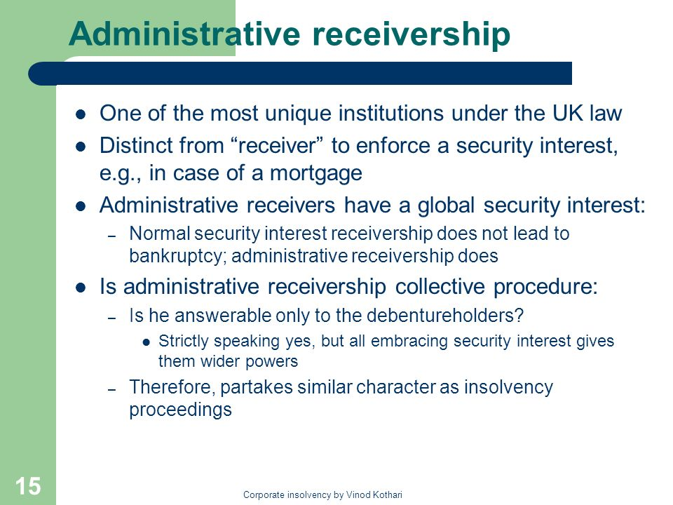 Corporate insolvency by Vinod Kothari 15 Administrative receivership One of the most unique institutions under the UK law Distinct from receiver to enforce a security interest, e.g., in case of a mortgage Administrative receivers have a global security interest: – Normal security interest receivership does not lead to bankruptcy; administrative receivership does Is administrative receivership collective procedure: – Is he answerable only to the debentureholders.