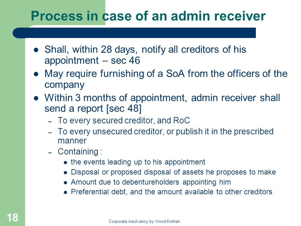 Corporate insolvency by Vinod Kothari 18 Process in case of an admin receiver Shall, within 28 days, notify all creditors of his appointment – sec 46 May require furnishing of a SoA from the officers of the company Within 3 months of appointment, admin receiver shall send a report [sec 48] – To every secured creditor, and RoC – To every unsecured creditor, or publish it in the prescribed manner – Containing : the events leading up to his appointment Disposal or proposed disposal of assets he proposes to make Amount due to debentureholders appointing him Preferential debt, and the amount available to other creditors