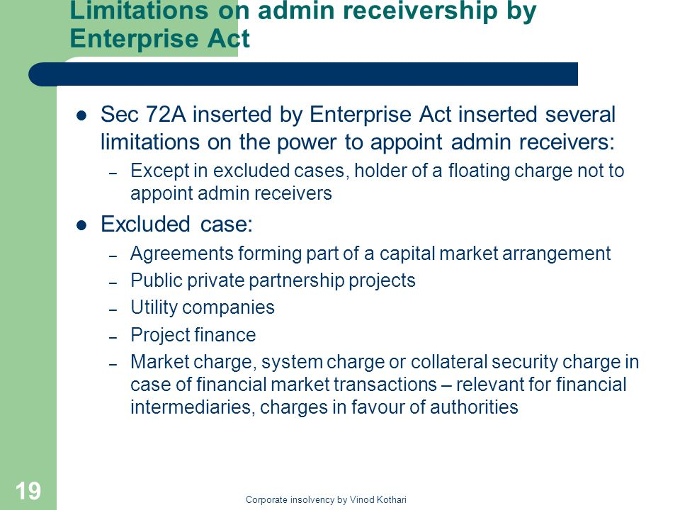 Corporate insolvency by Vinod Kothari 19 Limitations on admin receivership by Enterprise Act Sec 72A inserted by Enterprise Act inserted several limitations on the power to appoint admin receivers: – Except in excluded cases, holder of a floating charge not to appoint admin receivers Excluded case: – Agreements forming part of a capital market arrangement – Public private partnership projects – Utility companies – Project finance – Market charge, system charge or collateral security charge in case of financial market transactions – relevant for financial intermediaries, charges in favour of authorities