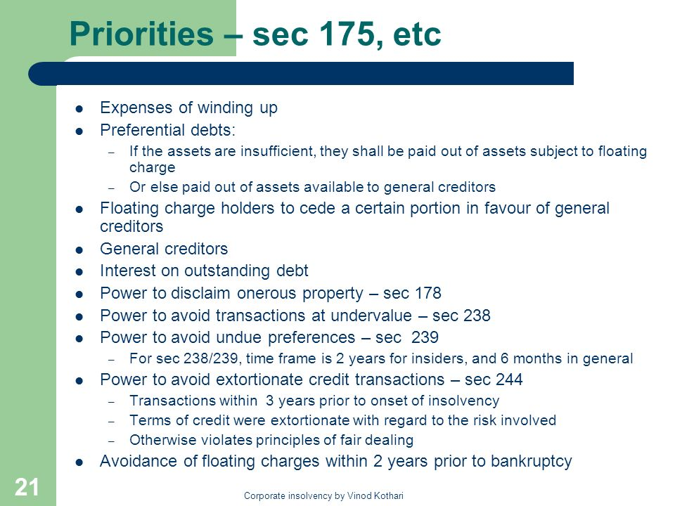 Corporate insolvency by Vinod Kothari 21 Priorities – sec 175, etc Expenses of winding up Preferential debts: – If the assets are insufficient, they shall be paid out of assets subject to floating charge – Or else paid out of assets available to general creditors Floating charge holders to cede a certain portion in favour of general creditors General creditors Interest on outstanding debt Power to disclaim onerous property – sec 178 Power to avoid transactions at undervalue – sec 238 Power to avoid undue preferences – sec 239 – For sec 238/239, time frame is 2 years for insiders, and 6 months in general Power to avoid extortionate credit transactions – sec 244 – Transactions within 3 years prior to onset of insolvency – Terms of credit were extortionate with regard to the risk involved – Otherwise violates principles of fair dealing Avoidance of floating charges within 2 years prior to bankruptcy