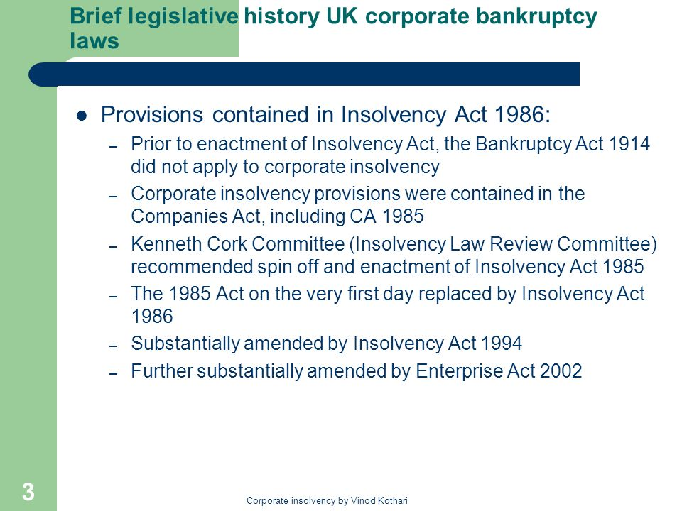 Corporate insolvency by Vinod Kothari 3 Brief legislative history UK corporate bankruptcy laws Provisions contained in Insolvency Act 1986: – Prior to enactment of Insolvency Act, the Bankruptcy Act 1914 did not apply to corporate insolvency – Corporate insolvency provisions were contained in the Companies Act, including CA 1985 – Kenneth Cork Committee (Insolvency Law Review Committee) recommended spin off and enactment of Insolvency Act 1985 – The 1985 Act on the very first day replaced by Insolvency Act 1986 – Substantially amended by Insolvency Act 1994 – Further substantially amended by Enterprise Act 2002