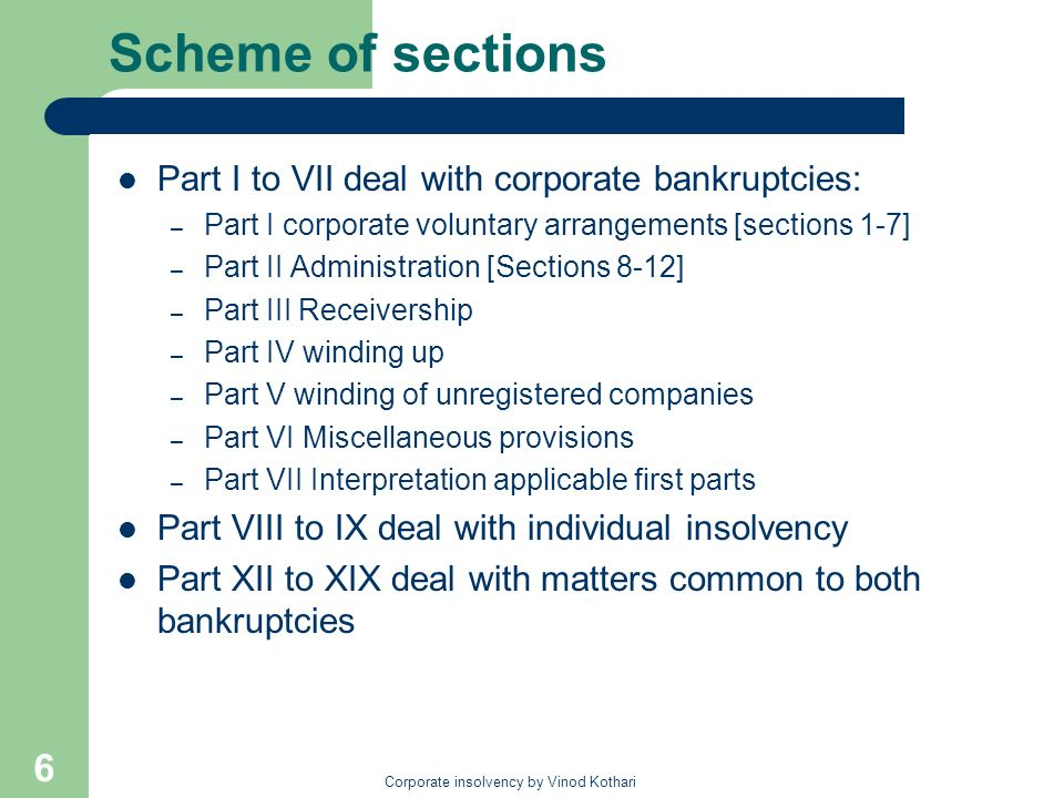Corporate insolvency by Vinod Kothari 6 Scheme of sections Part I to VII deal with corporate bankruptcies: – Part I corporate voluntary arrangements [sections 1-7] – Part II Administration [Sections 8-12] – Part III Receivership – Part IV winding up – Part V winding of unregistered companies – Part VI Miscellaneous provisions – Part VII Interpretation applicable first parts Part VIII to IX deal with individual insolvency Part XII to XIX deal with matters common to both bankruptcies