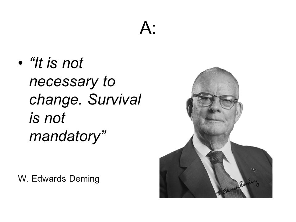 A: It is not necessary to change. Survival is not mandatory W. Edwards Deming