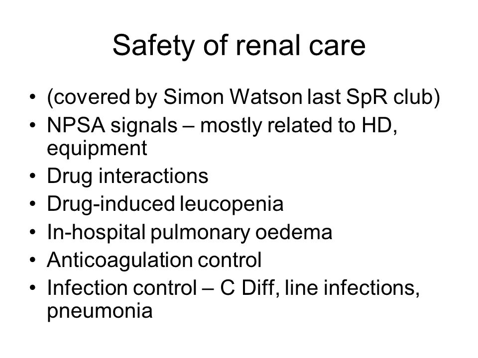 Safety of renal care (covered by Simon Watson last SpR club) NPSA signals – mostly related to HD, equipment Drug interactions Drug-induced leucopenia In-hospital pulmonary oedema Anticoagulation control Infection control – C Diff, line infections, pneumonia