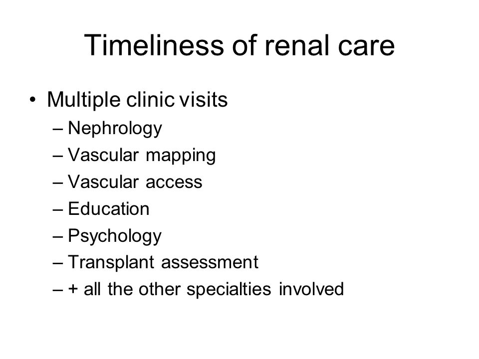 Timeliness of renal care Multiple clinic visits –Nephrology –Vascular mapping –Vascular access –Education –Psychology –Transplant assessment –+ all the other specialties involved