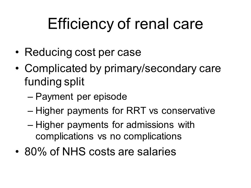 Efficiency of renal care Reducing cost per case Complicated by primary/secondary care funding split –Payment per episode –Higher payments for RRT vs conservative –Higher payments for admissions with complications vs no complications 80% of NHS costs are salaries