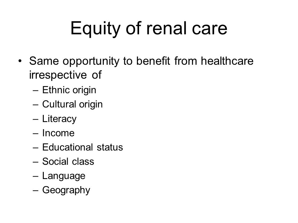 Equity of renal care Same opportunity to benefit from healthcare irrespective of –Ethnic origin –Cultural origin –Literacy –Income –Educational status –Social class –Language –Geography
