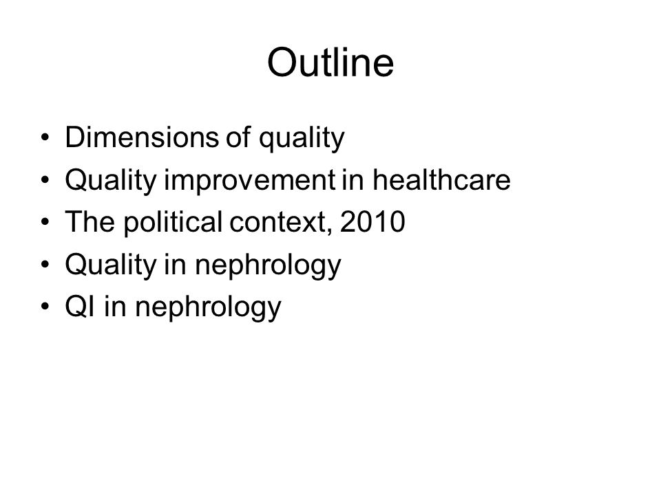 Outline Dimensions of quality Quality improvement in healthcare The political context, 2010 Quality in nephrology QI in nephrology