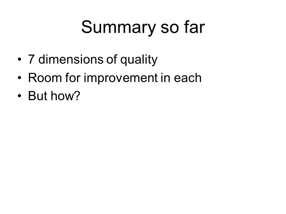 Summary so far 7 dimensions of quality Room for improvement in each But how