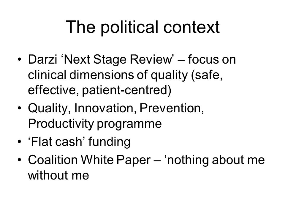 The political context Darzi Next Stage Review – focus on clinical dimensions of quality (safe, effective, patient-centred) Quality, Innovation, Prevention, Productivity programme Flat cash funding Coalition White Paper – nothing about me without me