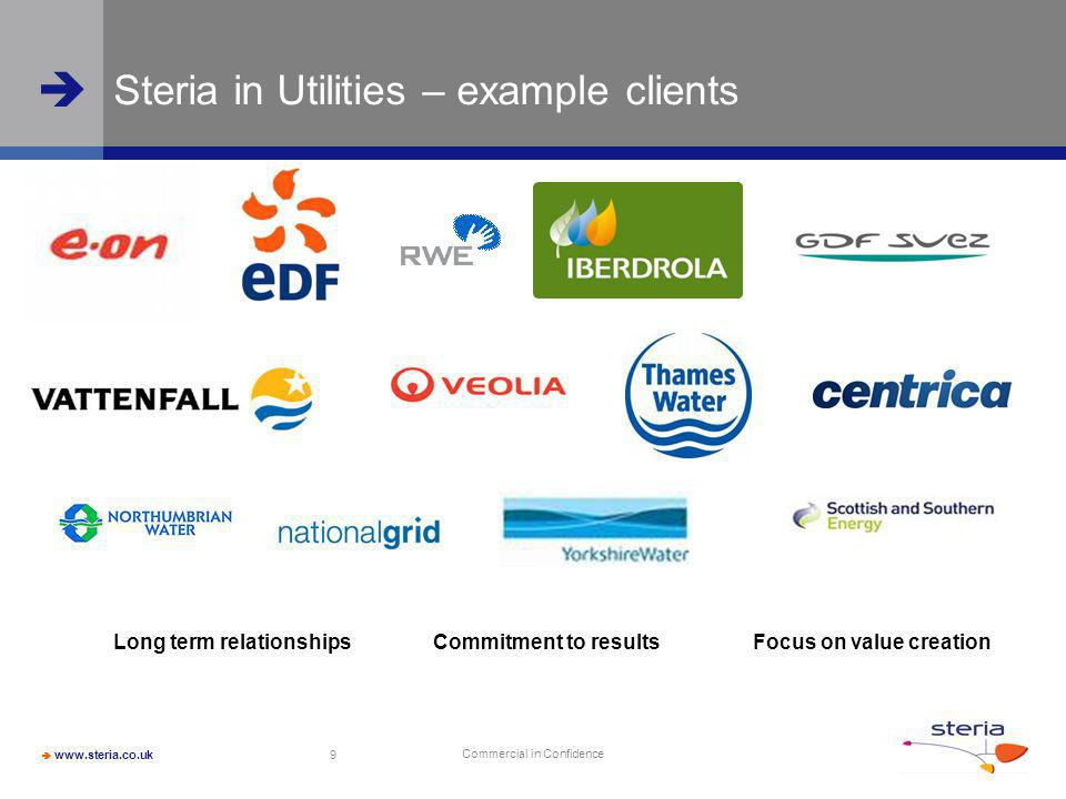 Commercial in Confidence 9 Steria in Utilities – example clients Long term relationshipsCommitment to resultsFocus on value creation
