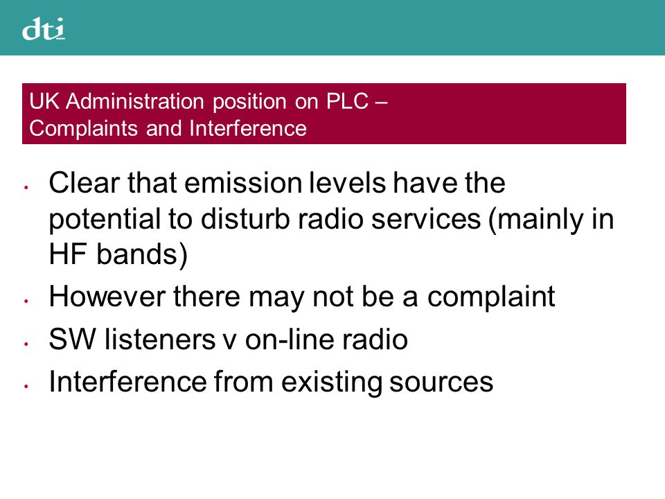 UK Administration position on PLC – Complaints and Interference Clear that emission levels have the potential to disturb radio services (mainly in HF bands) However there may not be a complaint SW listeners v on-line radio Interference from existing sources