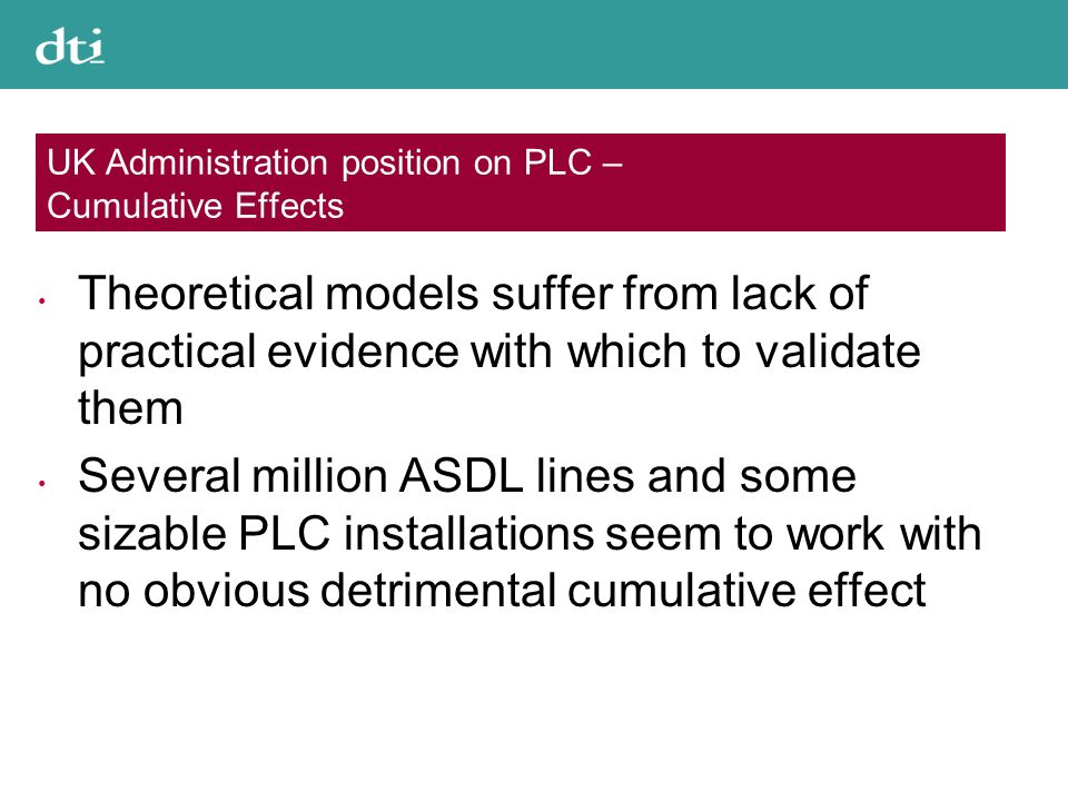 UK Administration position on PLC – Cumulative Effects Theoretical models suffer from lack of practical evidence with which to validate them Several million ASDL lines and some sizable PLC installations seem to work with no obvious detrimental cumulative effect