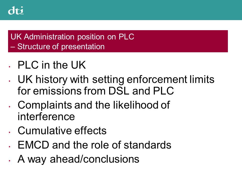 UK Administration position on PLC – Structure of presentation PLC in the UK UK history with setting enforcement limits for emissions from DSL and PLC Complaints and the likelihood of interference Cumulative effects EMCD and the role of standards A way ahead/conclusions