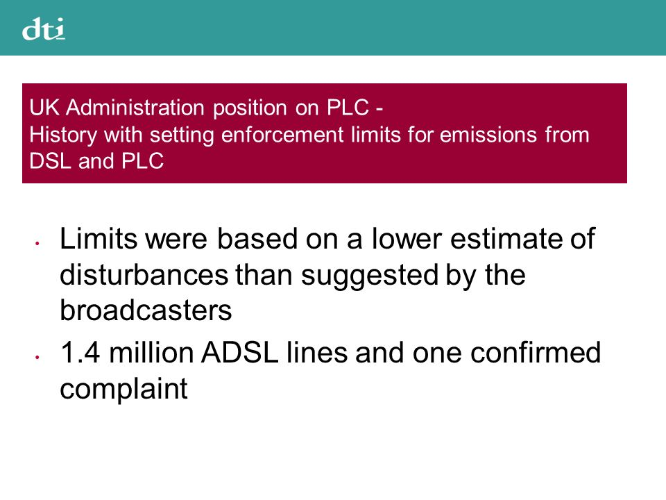 UK Administration position on PLC - History with setting enforcement limits for emissions from DSL and PLC Limits were based on a lower estimate of disturbances than suggested by the broadcasters 1.4 million ADSL lines and one confirmed complaint