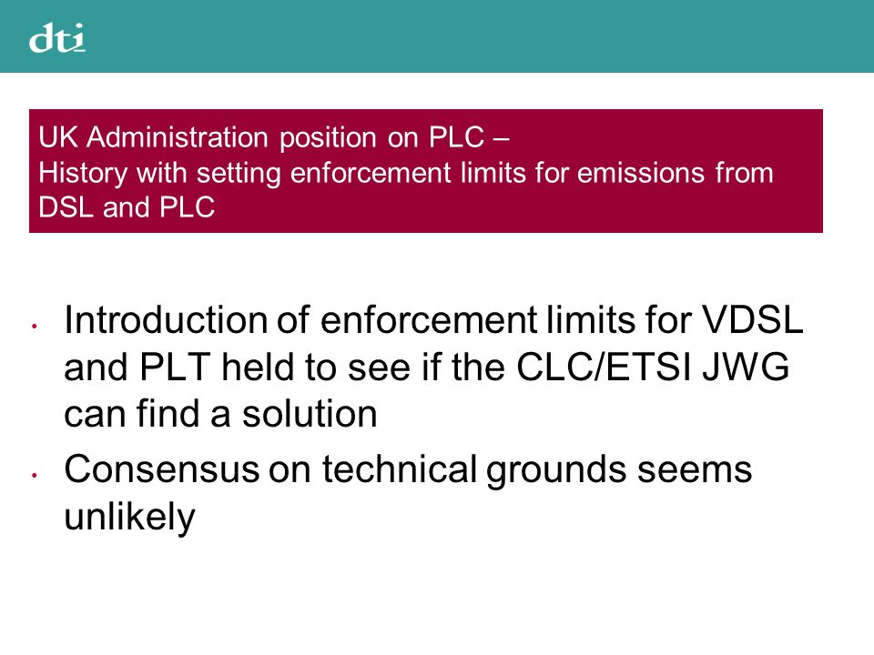 UK Administration position on PLC – History with setting enforcement limits for emissions from DSL and PLC Introduction of enforcement limits for VDSL and PLT held to see if the CLC/ETSI JWG can find a solution Consensus on technical grounds seems unlikely