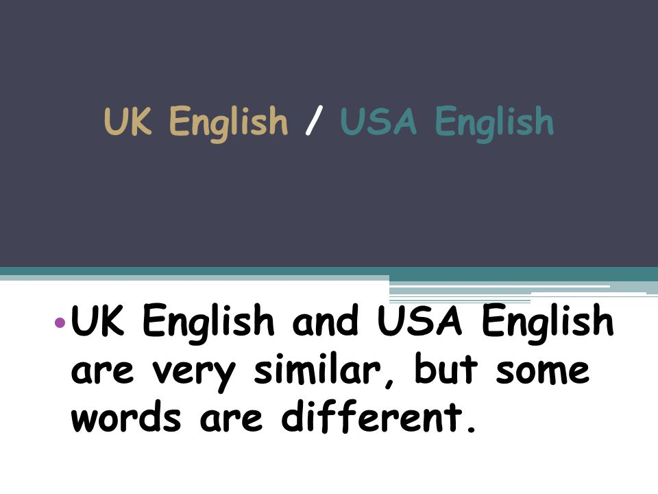 UK English / USA English UK English and USA English are very similar, but some words are different.
