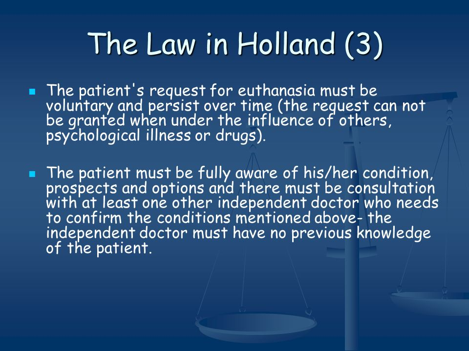 The Law in Holland (3) The patient s request for euthanasia must be voluntary and persist over time (the request can not be granted when under the influence of others, psychological illness or drugs).