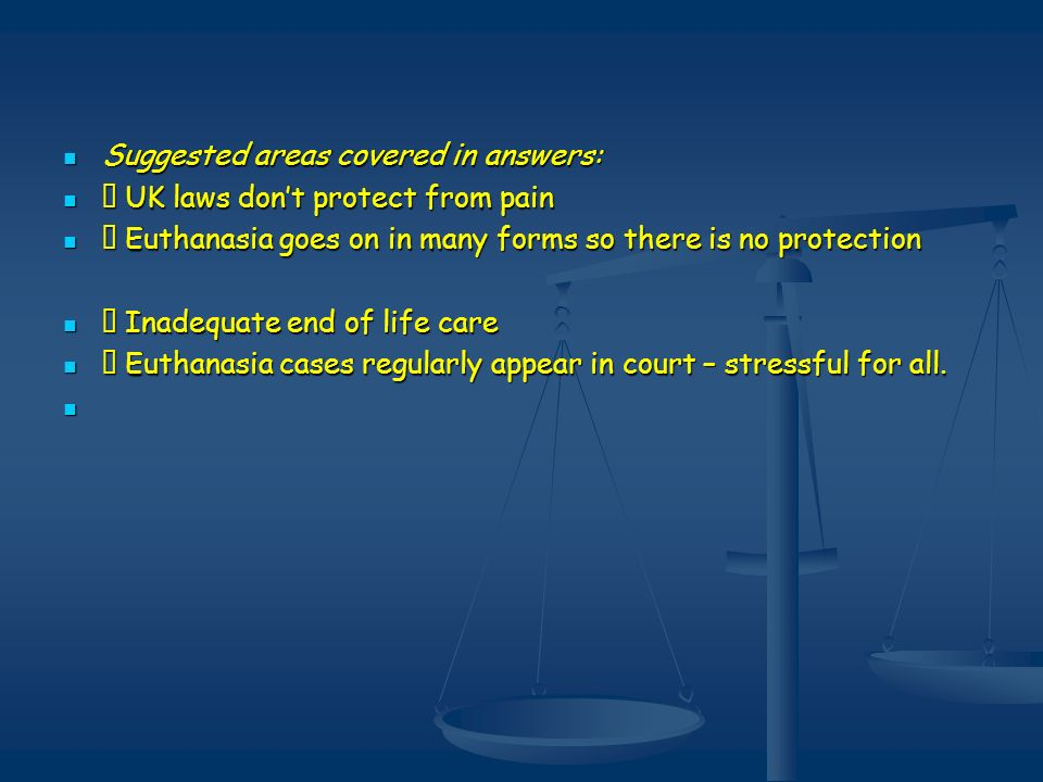 Suggested areas covered in answers: Suggested areas covered in answers: UK laws dont protect from pain UK laws dont protect from pain Euthanasia goes on in many forms so there is no protection Euthanasia goes on in many forms so there is no protection Inadequate end of life care Inadequate end of life care Euthanasia cases regularly appear in court – stressful for all.