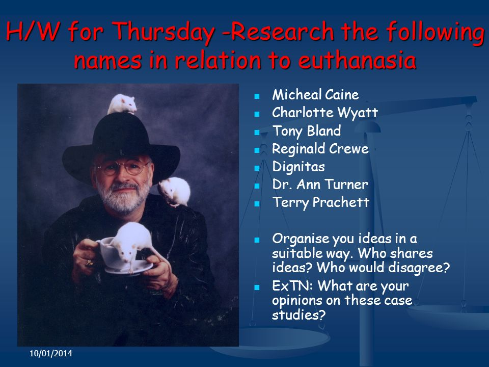 10/01/2014 H/W for Thursday -Research the following names in relation to euthanasia Micheal Caine Charlotte Wyatt Tony Bland Reginald Crewe Dignitas Dr.