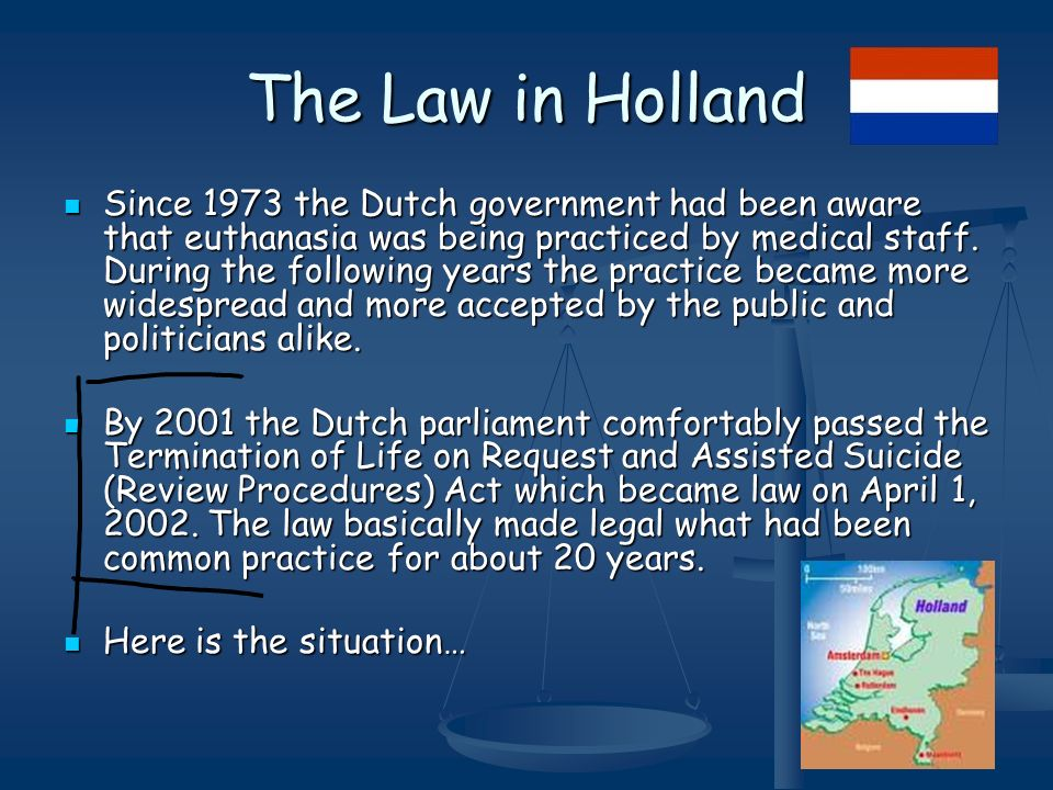 The Law in Holland Since 1973 the Dutch government had been aware that euthanasia was being practiced by medical staff.