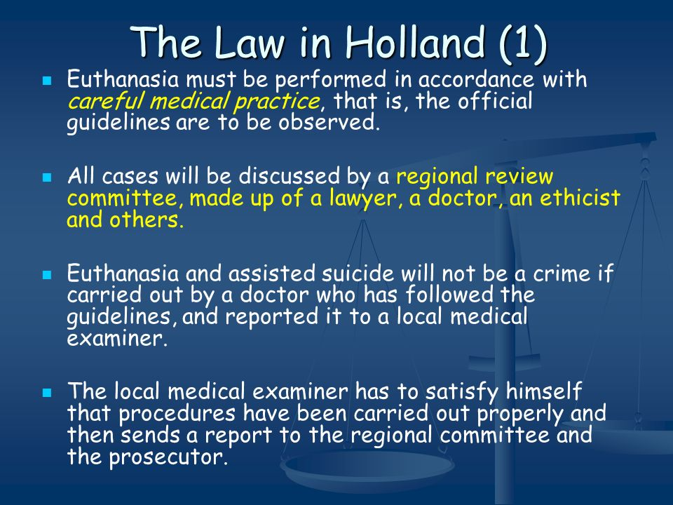 The Law in Holland (1) Euthanasia must be performed in accordance with careful medical practice, that is, the official guidelines are to be observed.