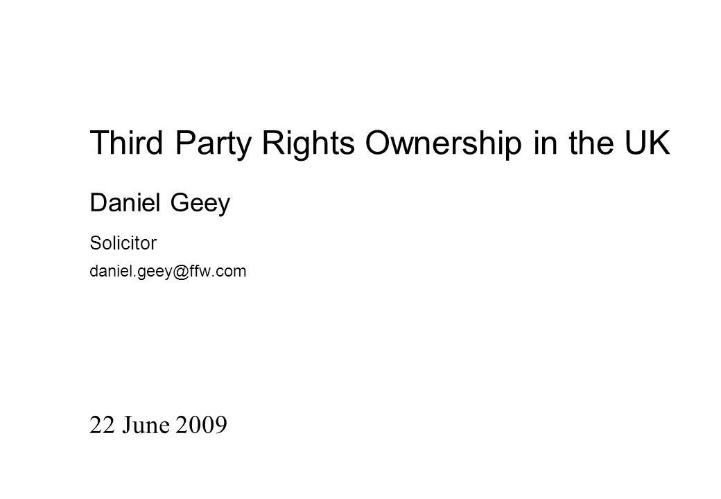 Third Party Rights Ownership in the UK 22 June 2009 Daniel Geey Solicitor daniel.geey@ffw.com