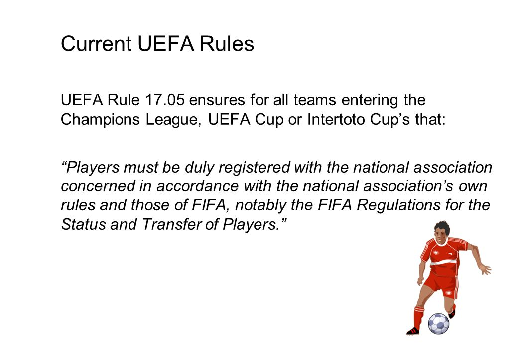 Current UEFA Rules UEFA Rule 17.05 ensures for all teams entering the Champions League, UEFA Cup or Intertoto Cups that: Players must be duly registered with the national association concerned in accordance with the national associations own rules and those of FIFA, notably the FIFA Regulations for the Status and Transfer of Players.
